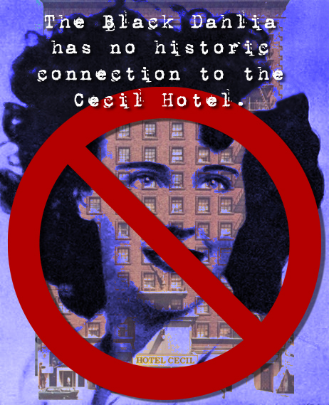 The Black Dahlia (aka Liz Short) has no historic connection to the Cecil Hotel. It is an urban legend. (Bizarre Los Angeles)